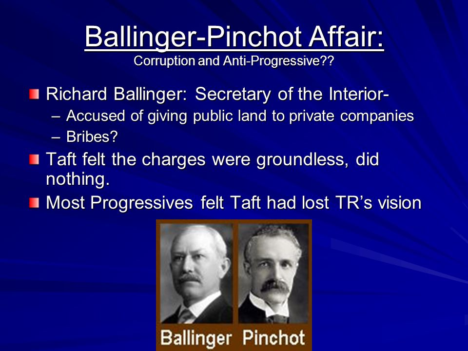 Ballinger-Pinchot Affair: Corruption and Anti-Progressive?? Richard Ballinger: Secretary of the Interior- –Accused of giving public land to private co