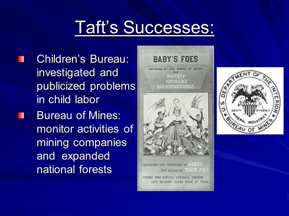 Tafts Successes: Childrens Bureau: investigated and publicized problems in child labor Bureau of Mines: monitor activities of mining companies and exp