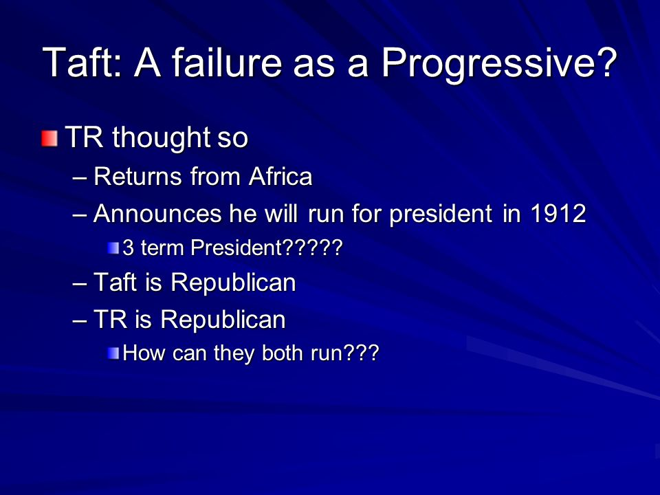 Taft: A failure as a Progressive? TR thought so –Returns from Africa –Announces he will run for president in 1912 3 term President????? –Taft is Repub