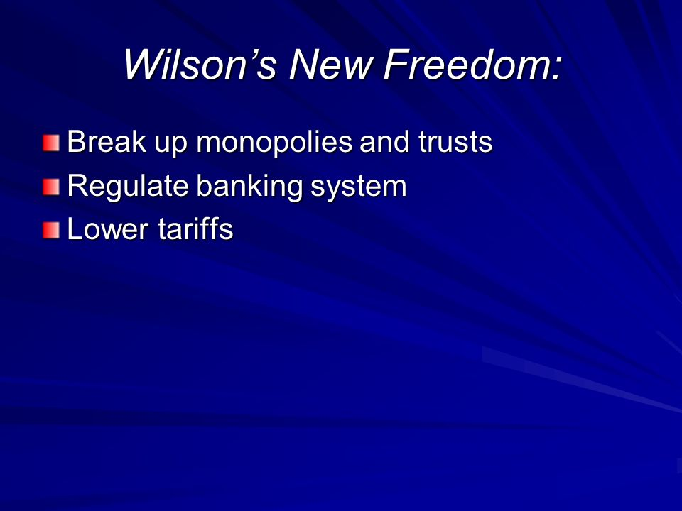 Wilsons New Freedom: Break up monopolies and trusts Regulate banking system Lower tariffs