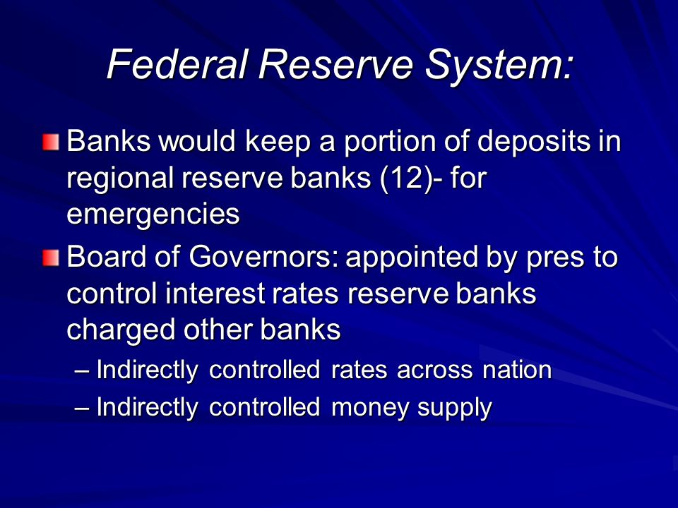 Federal Reserve System: Banks would keep a portion of deposits in regional reserve banks (12)- for emergencies Board of Governors: appointed by pres t