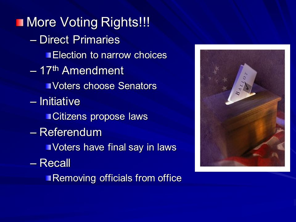 More Voting Rights!!! –Direct Primaries Election to narrow choices –17 th Amendment Voters choose Senators –Initiative Citizens propose laws –Referend