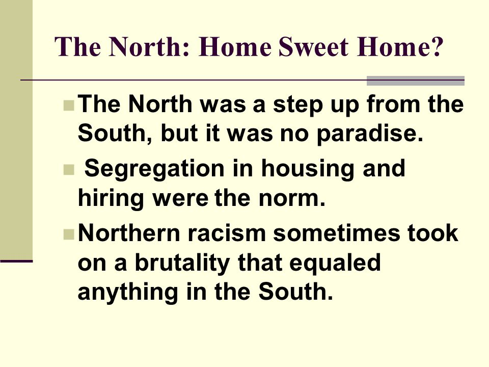 The North: Home Sweet Home? The North was a step up from the South, but it was no paradise. Segregation in housing and hiring were the norm. Northern