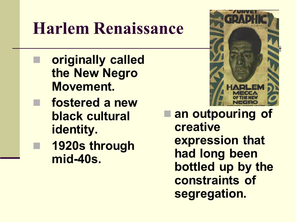 Harlem Renaissance originally called the New Negro Movement. fostered a new black cultural identity. 1920s through mid-40s. an outpouring of creative