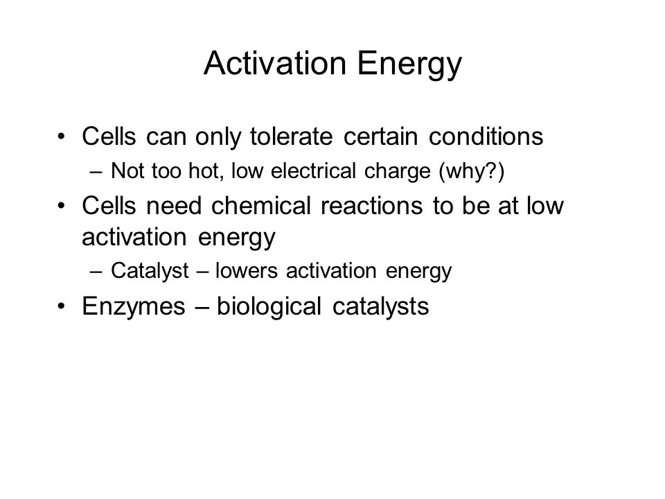 Activation Energy Cells can only tolerate certain conditions –Not too hot, low electrical charge (why?) Cells need chemical reactions to be at low act
