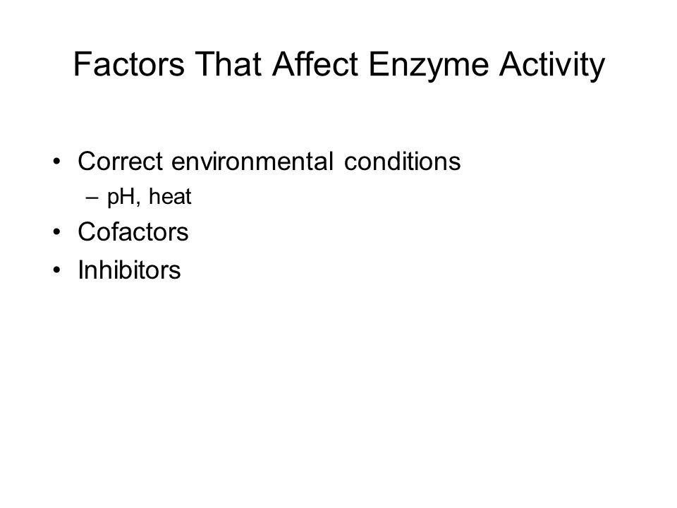 Factors That Affect Enzyme Activity Correct environmental conditions –pH, heat Cofactors Inhibitors