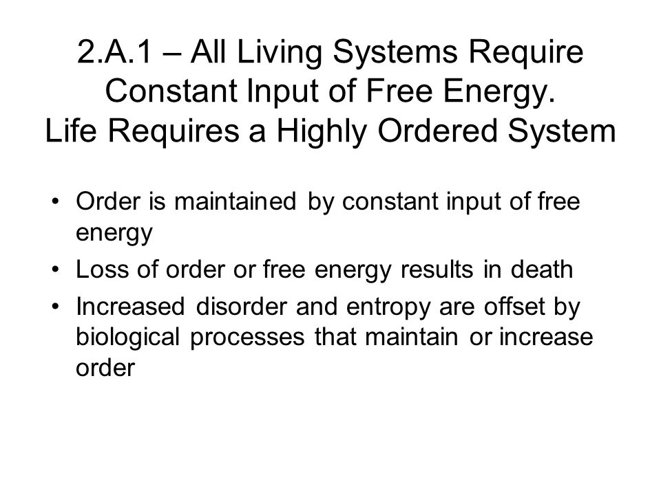 2.A.1 – All Living Systems Require Constant Input of Free Energy. Life Requires a Highly Ordered System Order is maintained by constant input of free
