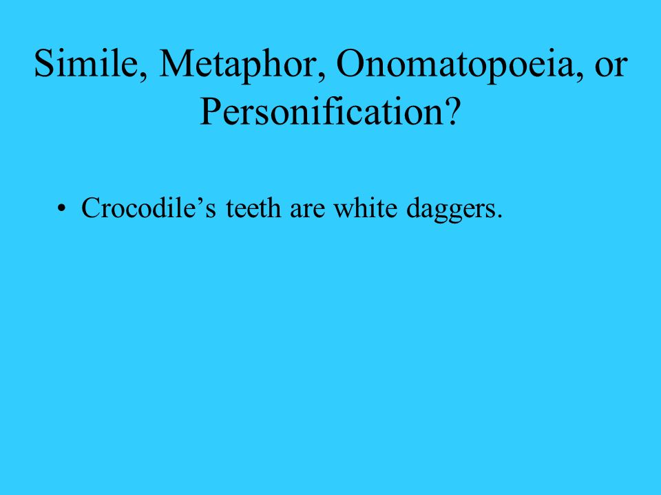 Simile, Metaphor, Onomatopoeia, or Personification? Crocodiles teeth are white daggers.