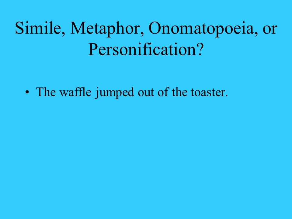 Simile, Metaphor, Onomatopoeia, or Personification? The waffle jumped out of the toaster.