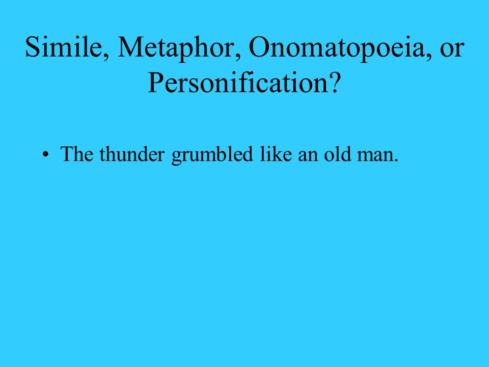 Simile, Metaphor, Onomatopoeia, or Personification? The thunder grumbled like an old man.
