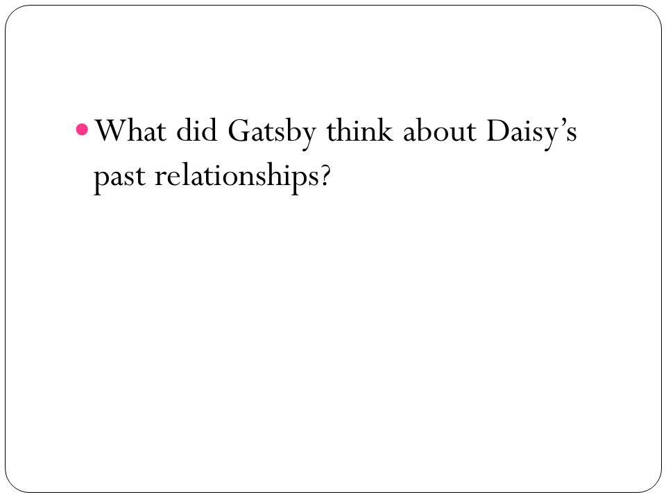 What did Gatsby think about Daisys past relationships?
