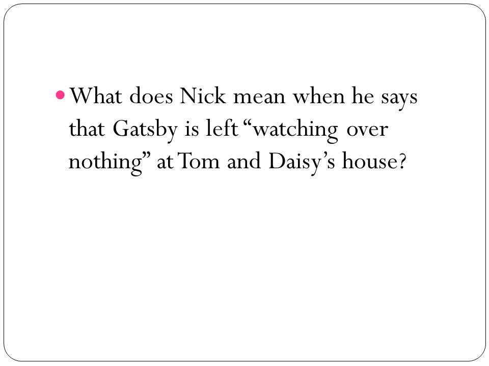 What does Nick mean when he says that Gatsby is left watching over nothing at Tom and Daisys house?