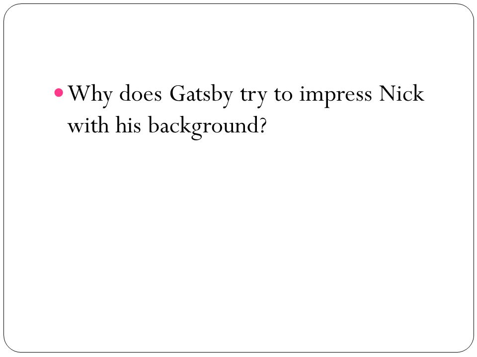 Why does Gatsby try to impress Nick with his background?