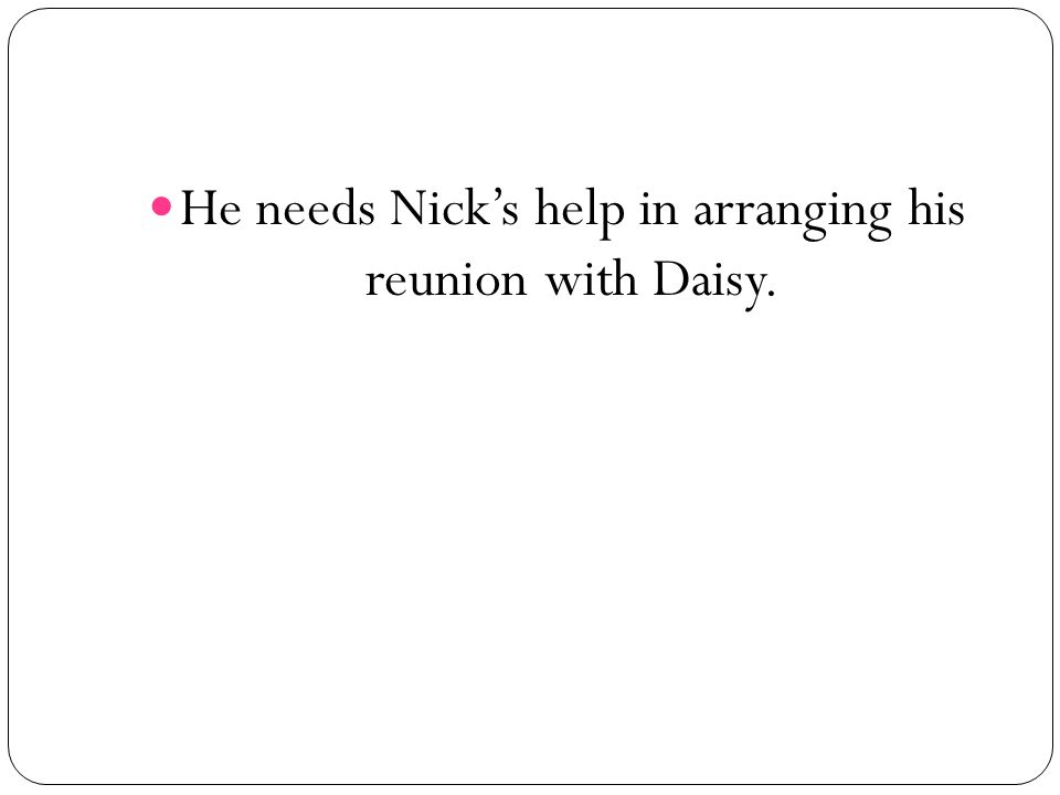 He needs Nicks help in arranging his reunion with Daisy.