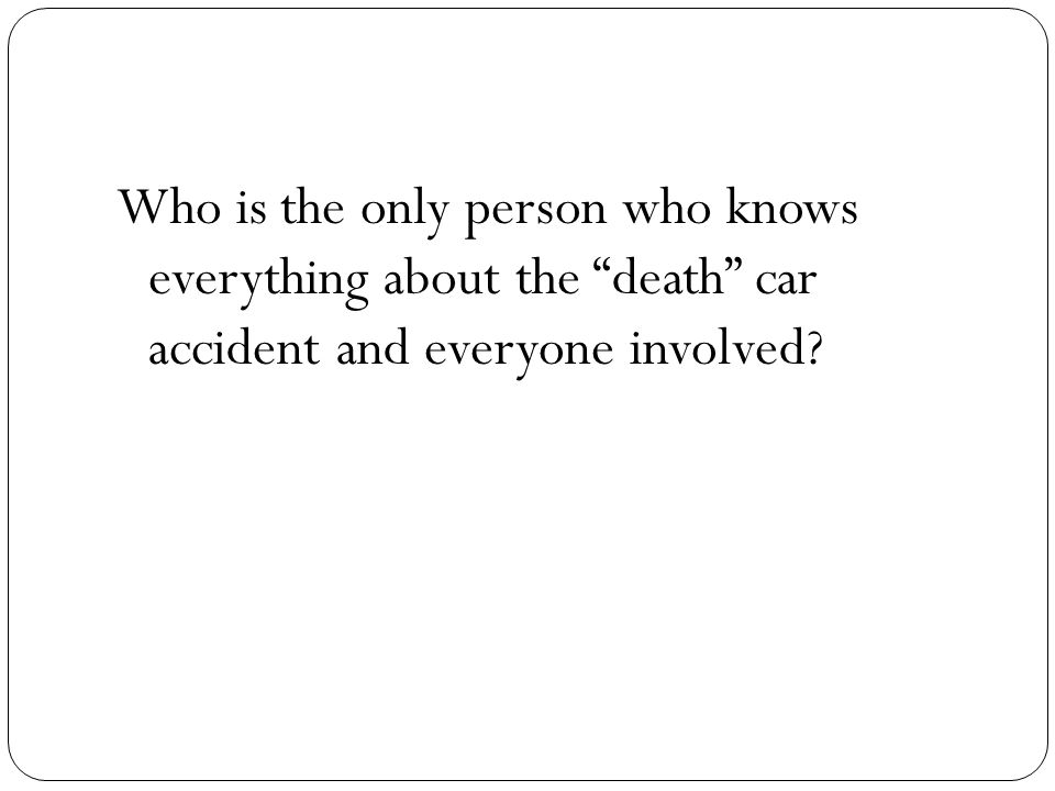 Who is the only person who knows everything about the death car accident and everyone involved?