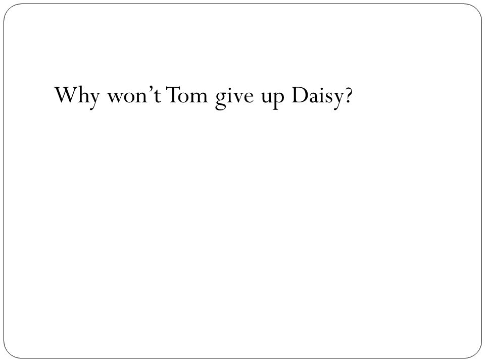 Why wont Tom give up Daisy?