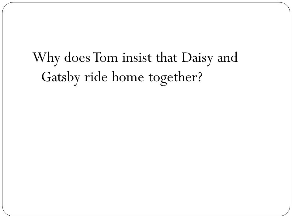 Why does Tom insist that Daisy and Gatsby ride home together?