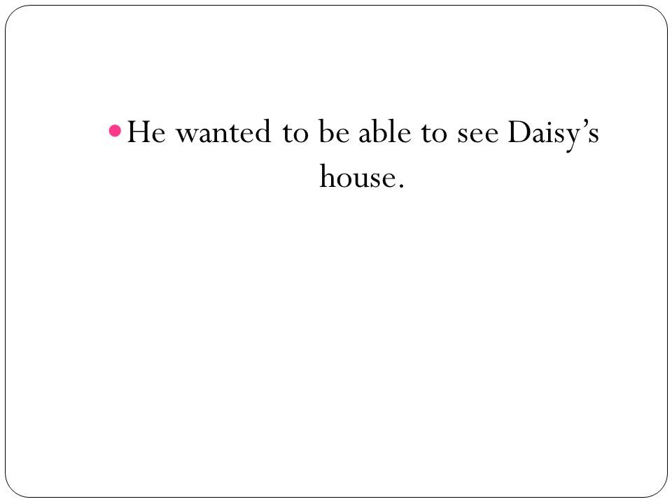 He wanted to be able to see Daisys house.