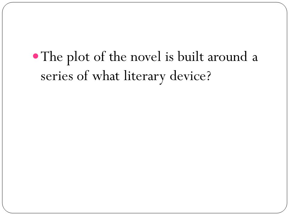 The plot of the novel is built around a series of what literary device?