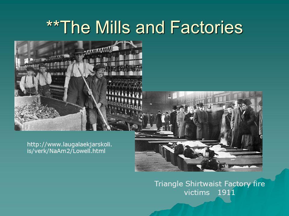 **The Mills and Factories http://www.laugalaekjarskoli. is/verk/NaAm2/Lowell.html Triangle Shirtwaist Factory fire victims 1911