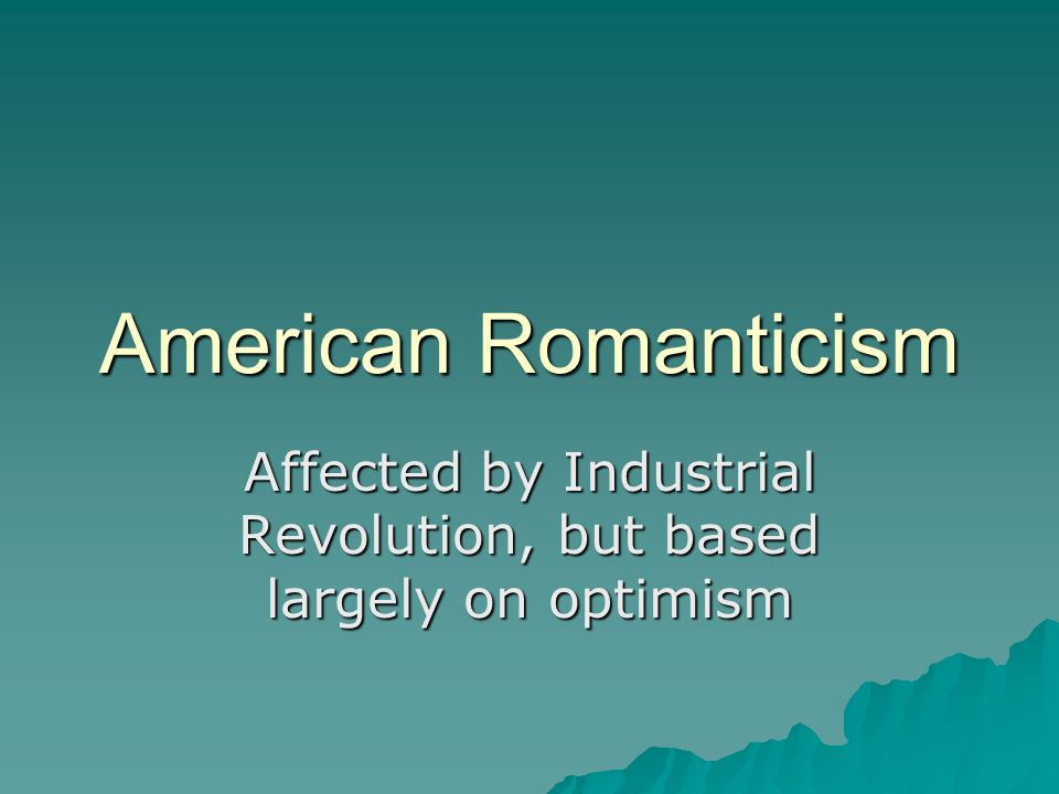 American Romanticism Affected by Industrial Revolution, but based largely on optimism