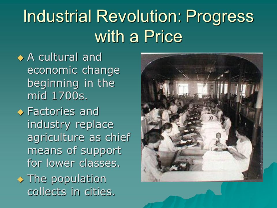 Industrial Revolution: Progress with a Price A cultural and economic change beginning in the mid 1700s. A cultural and economic change beginning in th