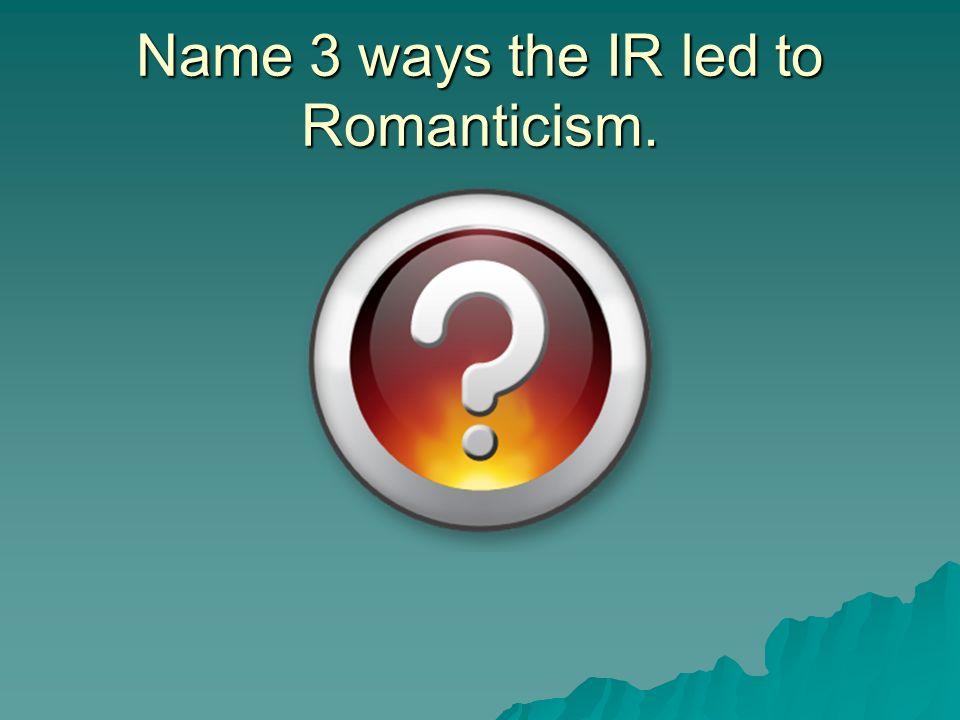 Name 3 ways the IR led to Romanticism.