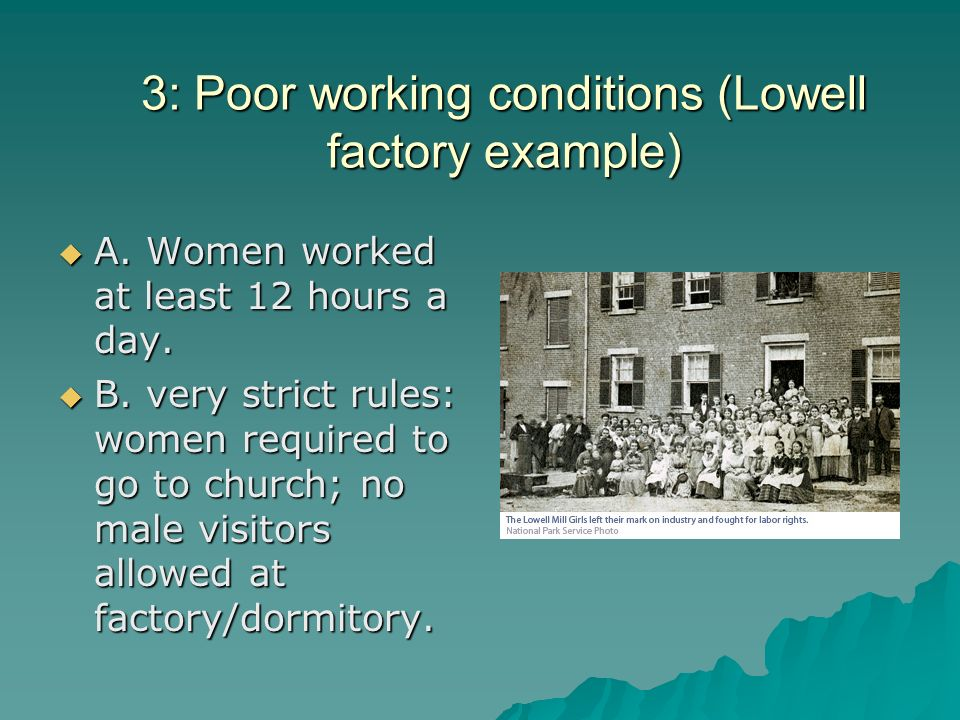 3: Poor working conditions (Lowell factory example) A. Women worked at least 12 hours a day. A. Women worked at least 12 hours a day. B. very strict r