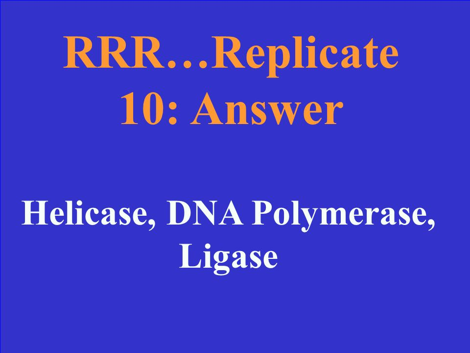 RRR…Replicate 10 Name the three enzymes involved in Replication in the order they are used.