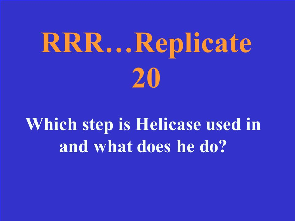 RRR…Replicate 10: Answer Helicase, DNA Polymerase, Ligase