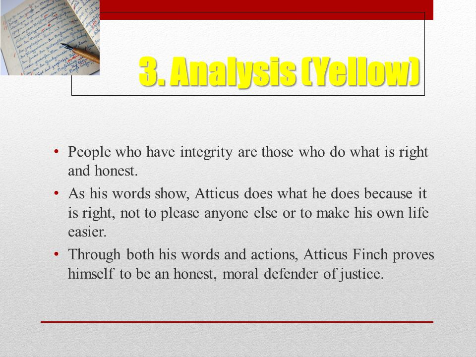 3. Analysis (Yellow) People who have integrity are those who do what is right and honest. As his words show, Atticus does what he does because it is r