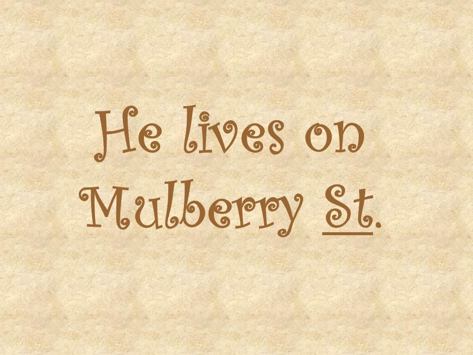 He lives on Mulberry St.