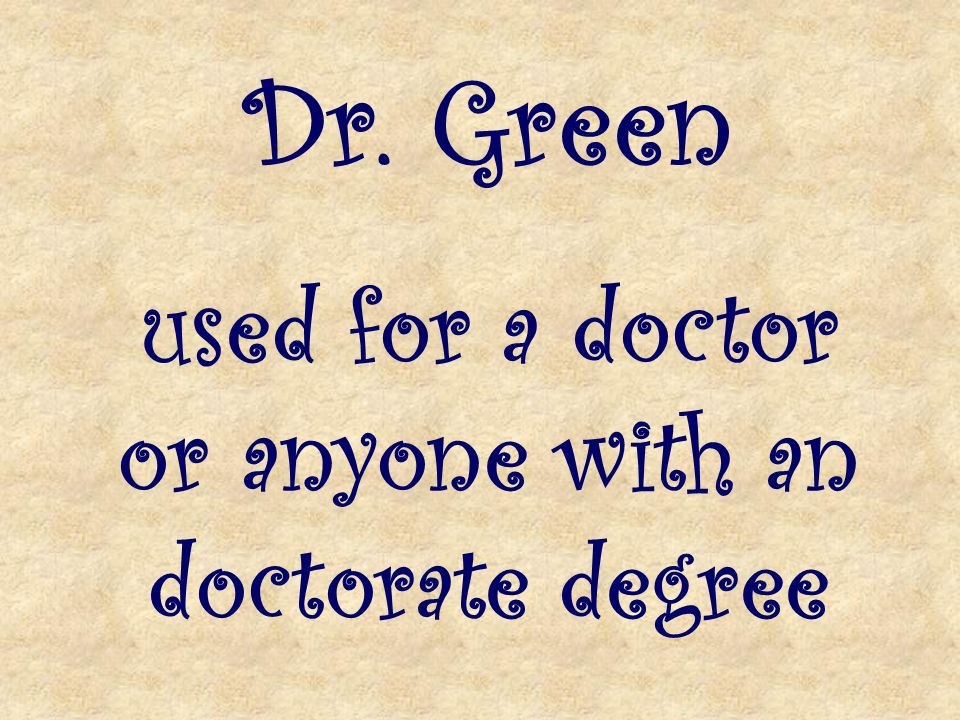Dr. Green used for a doctor or anyone with an doctorate degree
