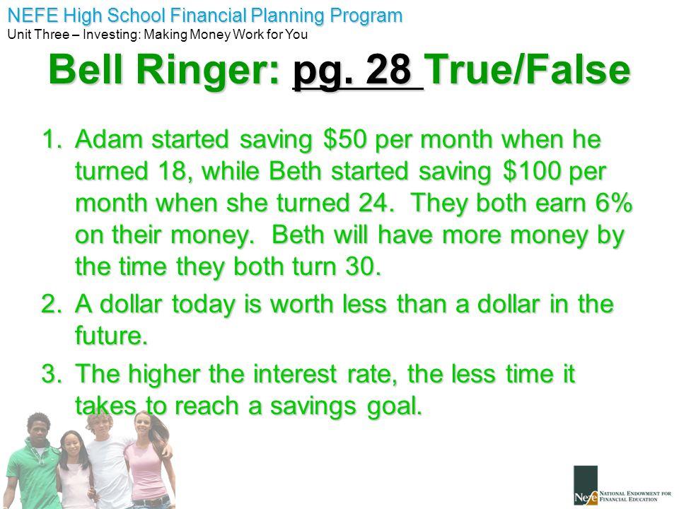 NEFE High School Financial Planning Program Unit Three – Investing: Making Money Work for You Bell Ringer: pg. 28 True/False 1.Adam started saving $50