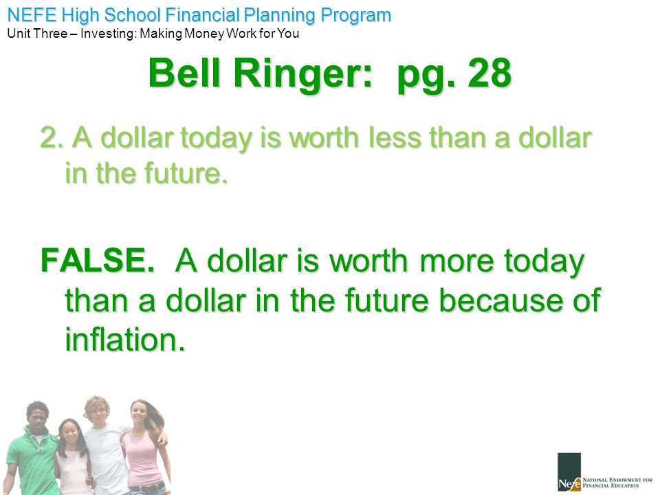 NEFE High School Financial Planning Program Unit Three – Investing: Making Money Work for You Bell Ringer: pg. 28 2. A dollar today is worth less than