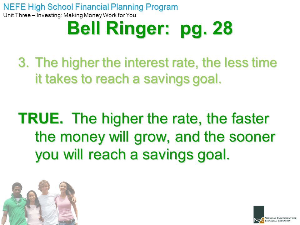 NEFE High School Financial Planning Program Unit Three – Investing: Making Money Work for You Bell Ringer: pg. 28 3.The higher the interest rate, the