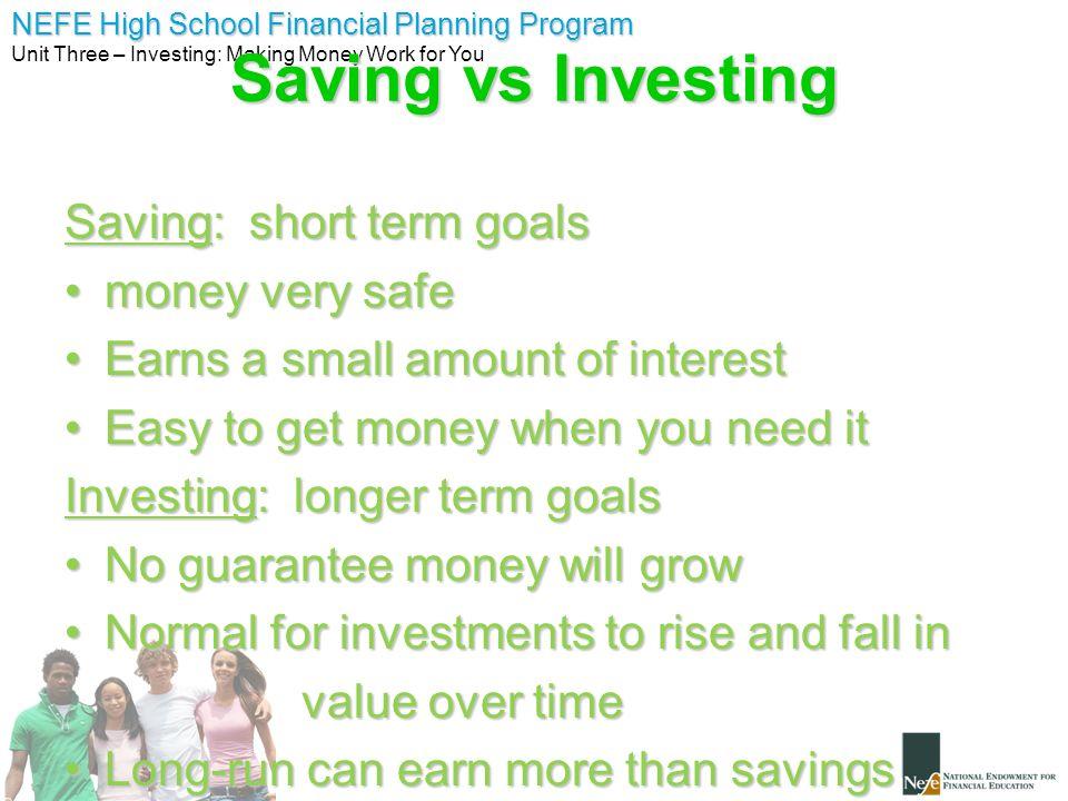 NEFE High School Financial Planning Program Unit Three – Investing: Making Money Work for You Saving vs Investing Saving: short term goals money very