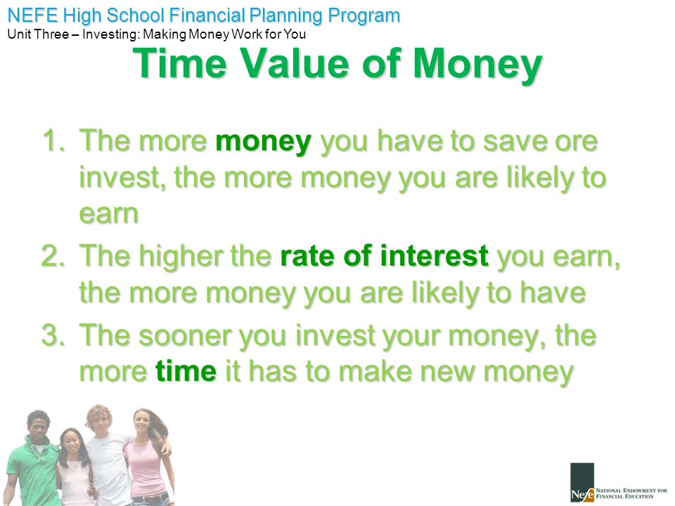 NEFE High School Financial Planning Program Unit Three – Investing: Making Money Work for You Time Value of Money 1.The more money you have to save or