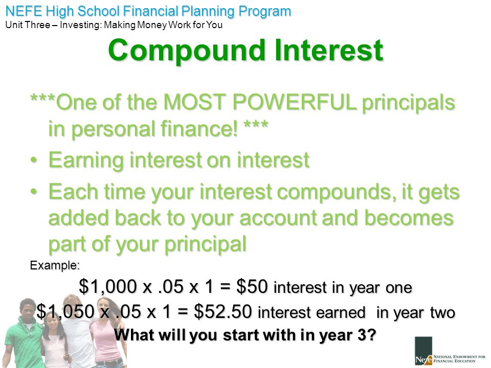 NEFE High School Financial Planning Program Unit Three – Investing: Making Money Work for You Compounding You can use this formula to calculate compound interest: A = P (1 + i) A = P (1 + i) A = amount in the account P = principal I = interest rate N = number of years compounded How much will you have after 5 years if you put $100 principal in account earning 10% n