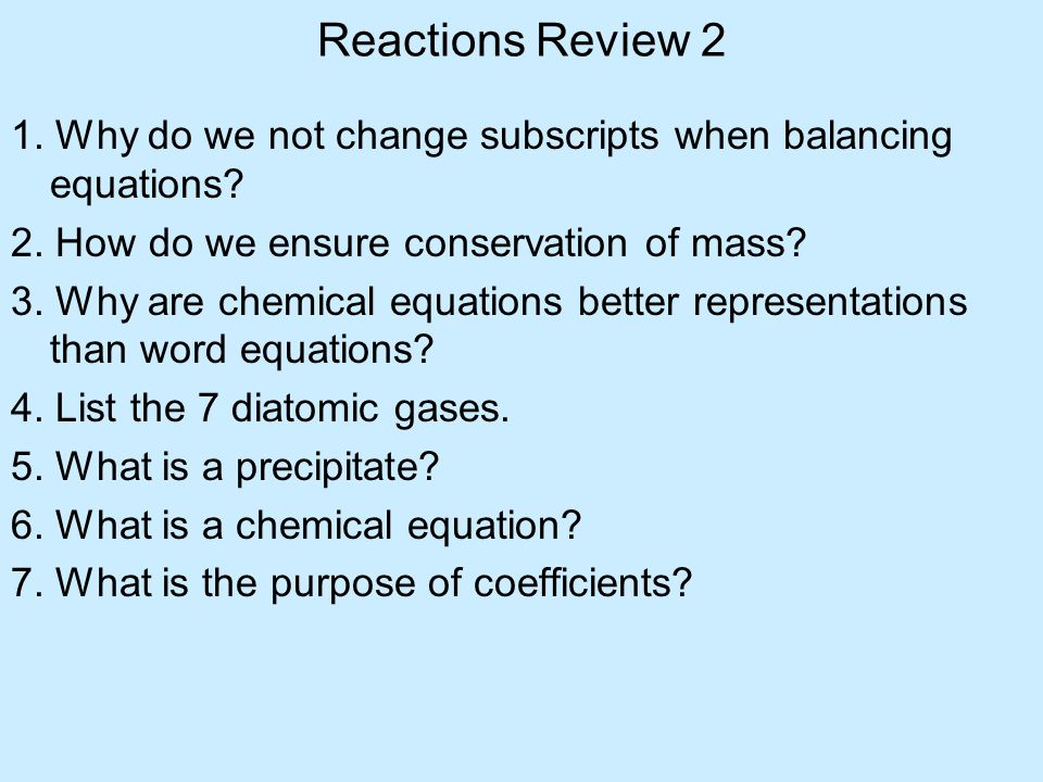 Reactions Review 2 1. Why do we not change subscripts when balancing equations? 2. How do we ensure conservation of mass? 3. Why are chemical equation