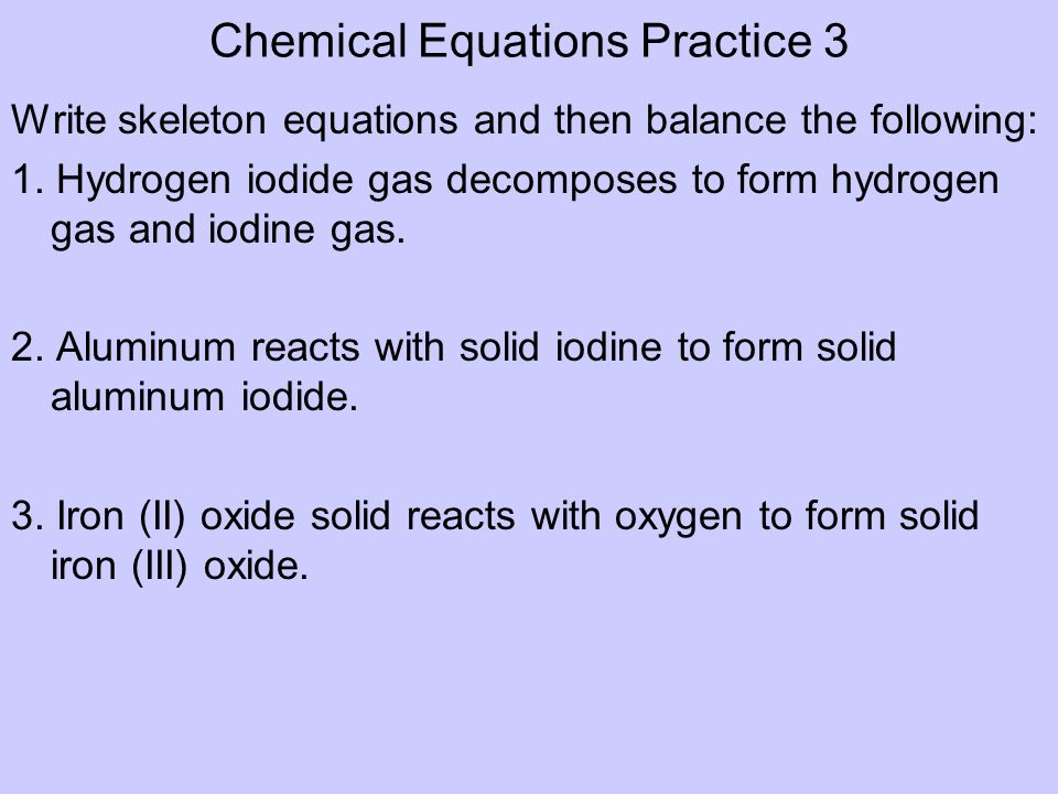Chemical Equations Practice 3 Write skeleton equations and then balance the following: 1. Hydrogen iodide gas decomposes to form hydrogen gas and iodi