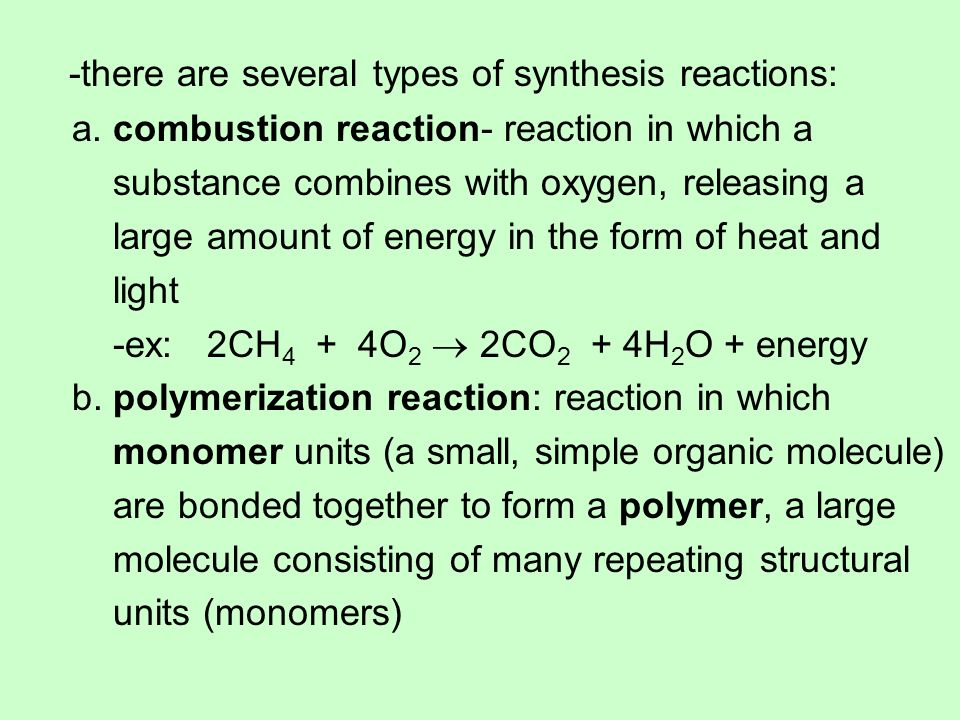 -there are several types of synthesis reactions: a. combustion reaction- reaction in which a substance combines with oxygen, releasing a large amount
