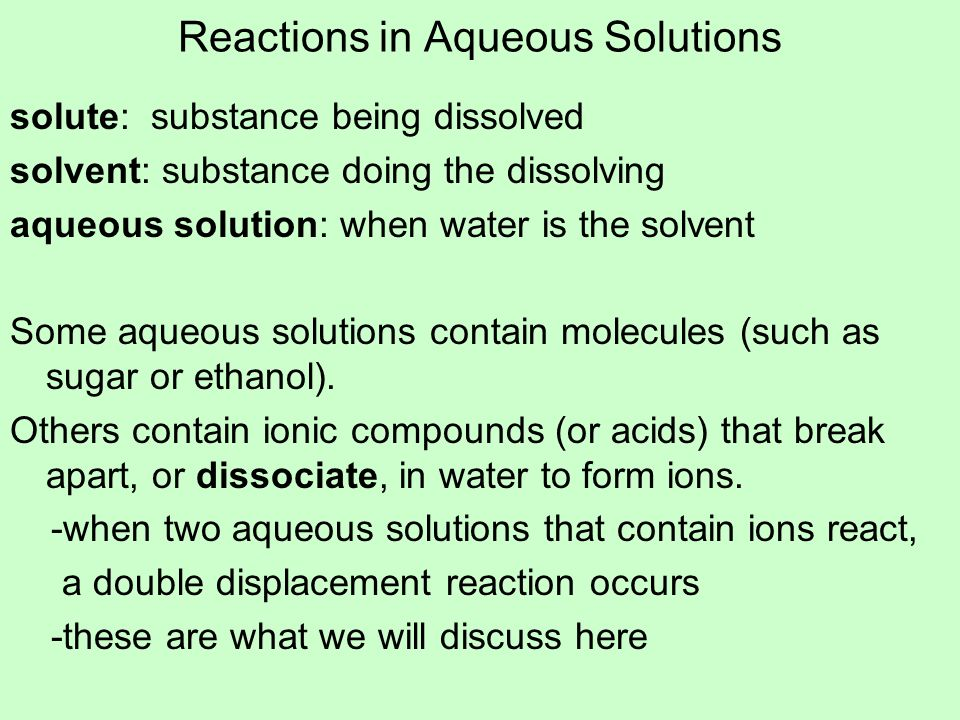 Reactions in Aqueous Solutions solute: substance being dissolved solvent: substance doing the dissolving aqueous solution: when water is the solvent S