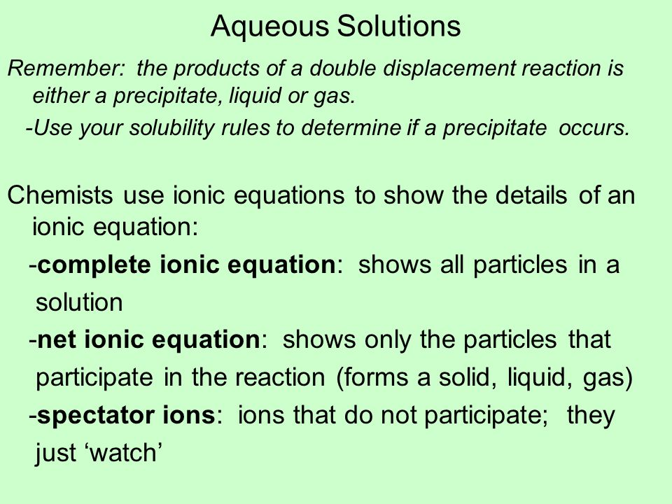 Aqueous Solutions Remember: the products of a double displacement reaction is either a precipitate, liquid or gas. -Use your solubility rules to deter