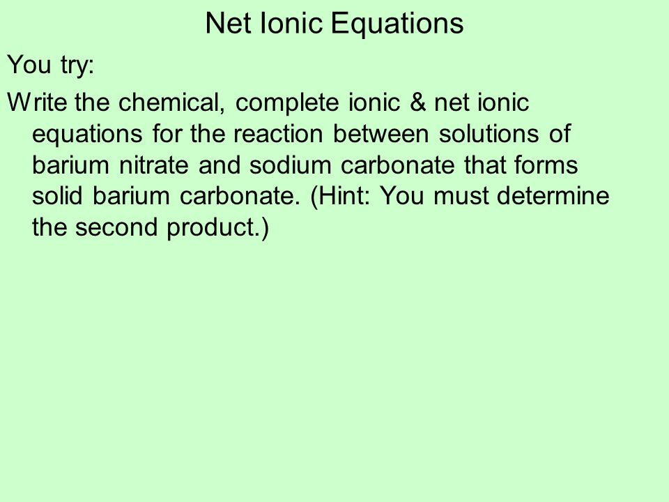 Net Ionic Equations You try: Write the chemical, complete ionic & net ionic equations for the reaction between solutions of barium nitrate and sodium