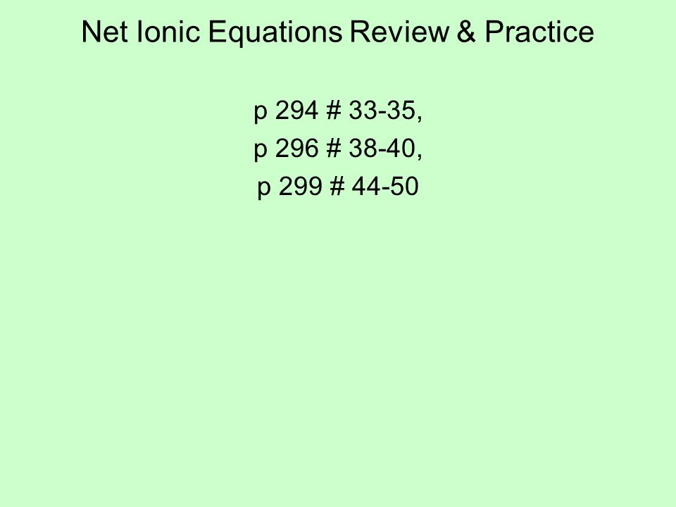 Net Ionic Equations Review & Practice p 294 # 33-35, p 296 # 38-40, p 299 # 44-50