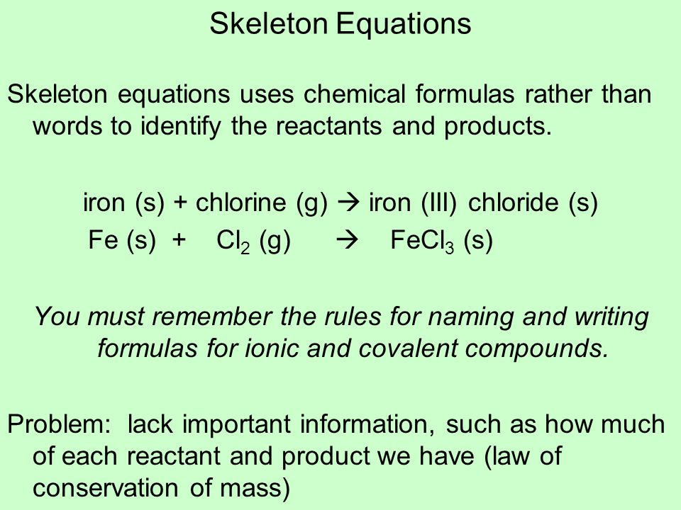 Skeleton Equations Skeleton equations uses chemical formulas rather than words to identify the reactants and products. iron (s) + chlorine (g) iron (I