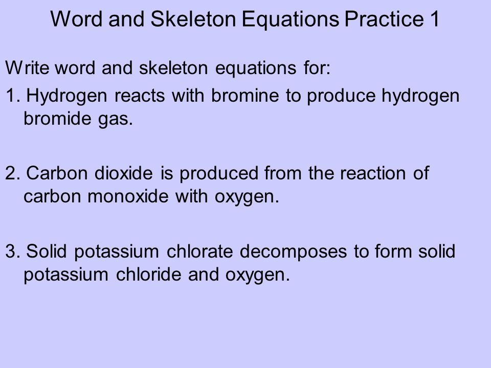 Word and Skeleton Equations Practice 1 Write word and skeleton equations for: 1. Hydrogen reacts with bromine to produce hydrogen bromide gas. 2. Carb