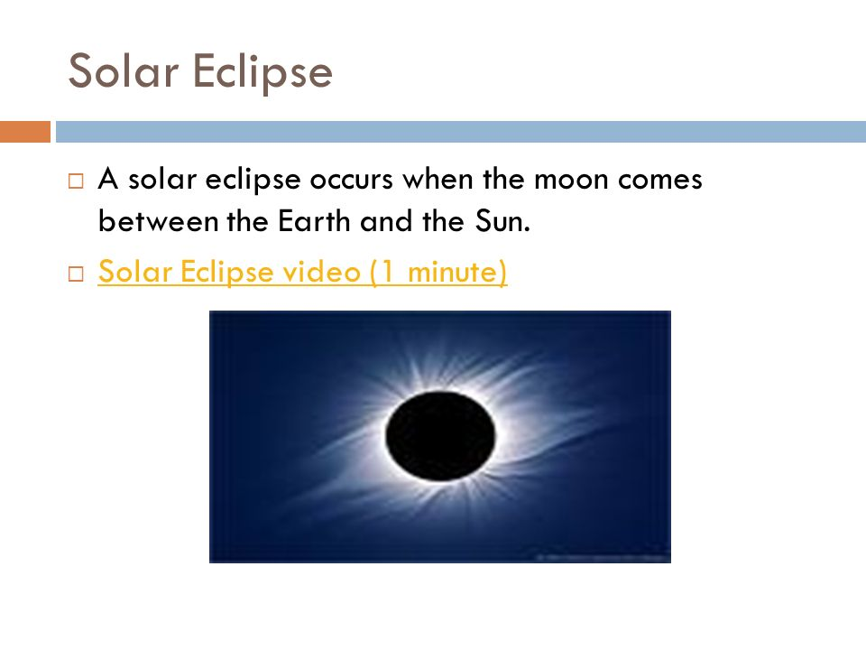 Solar Eclipse A solar eclipse occurs when the moon comes between the Earth and the Sun. Solar Eclipse video (1 minute)