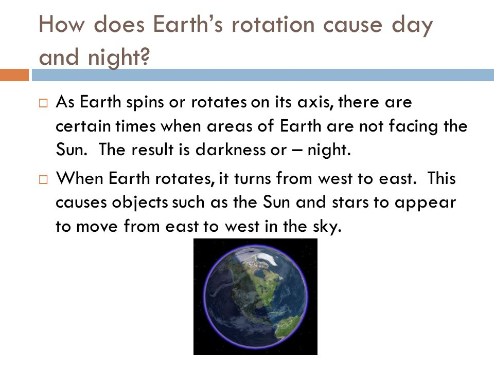 How does Earths rotation cause day and night? As Earth spins or rotates on its axis, there are certain times when areas of Earth are not facing the Su